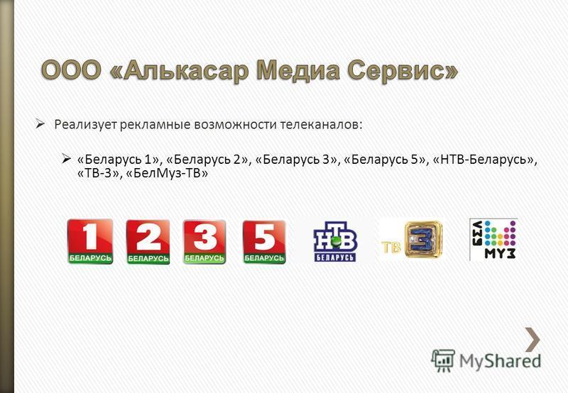 Реализует рекламные возможности телеканалов: «Беларусь 1», «Беларусь 2», «Беларусь 3», «Беларусь 5», «НТВ-Беларусь», «ТВ-3», «Бел Муз-ТВ»