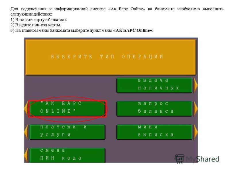 Для подключения к информационной системе «Ак Барс Online» на банкомате необходимо выполнить следующие действия: 1) Вставьте карту в банкомат. 2) Введите пин-код карты. 3) На главном меню банкомата выберите пункт меню «АК БАРС Online»: