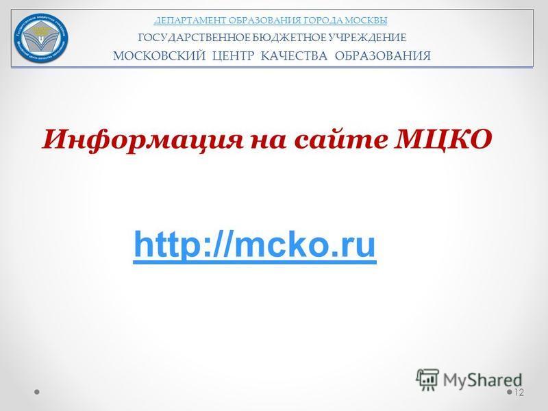 ДЕПАРТАМЕНТ ОБРАЗОВАНИЯ ГОРОДА МОСКВЫ ГОСУДАРСТВЕННОЕ БЮДЖЕТНОЕ УЧРЕЖДЕНИЕ МОСКОВСКИЙ ЦЕНТР КАЧЕСТВА ОБРАЗОВАНИЯ 12 Информация на сайте МЦКО http://mcko.ru