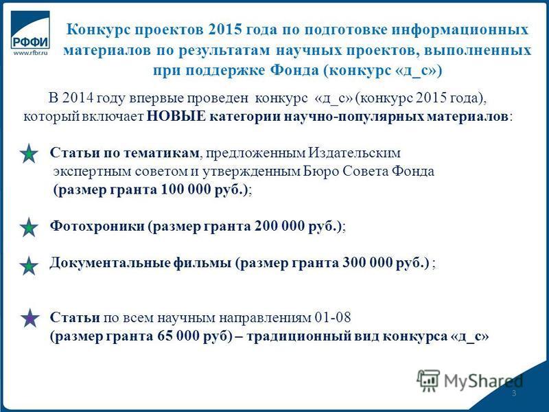 3 Конкурс проектов 2015 года по подготовке информационных материалов по результатам научных проектов, выполненных при поддержке Фонда (конкурс «д_с») В 2014 году впервые проведен конкурс «д_с» (конкурс 2015 года), который включает НОВЫЕ категории нау