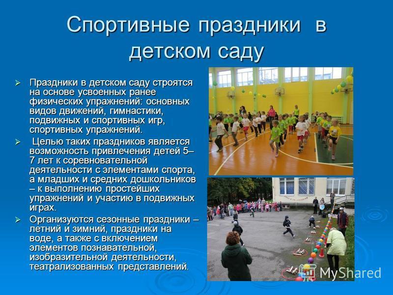 Спортивные праздники в детском саду Праздники в детском саду строятся на основе усвоенных ранее физических упражнений: основных видов движений, гимнастики, подвижных и спортивных игр, спортивных упражнений. Праздники в детском саду строятся на основе