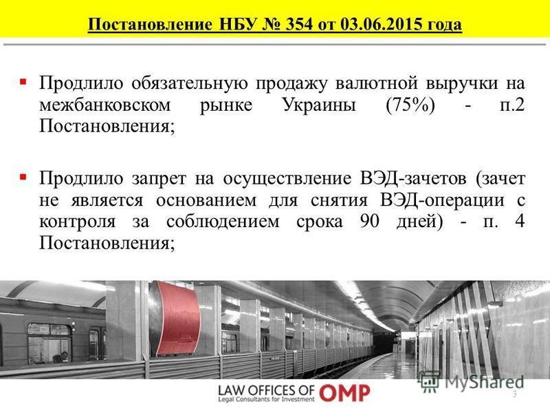 Постановление НБУ 354 от 03.06.2015 года Постановление НБУ 354 от 04.06.2015 г. до 03.09.2015 г. включительно продлило, в частности, следующие ограничения, которые действовали до этого: Продлило сокращенный срок расчетов по импортно- экспортным опера