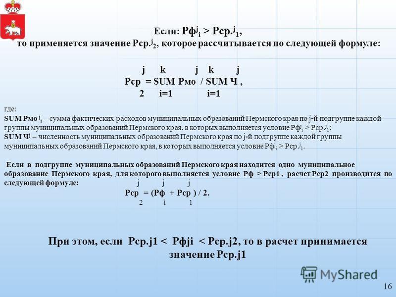 16 Если: Рф j i > Рср. j 1, то применяется значение Рср. j 2, которое рассчитывается по следующей формуле: где: SUM Рмо j i – сумма фактических расходов муниципальных образований Пермского края по j-й подгруппе каждой группы муниципальных образований