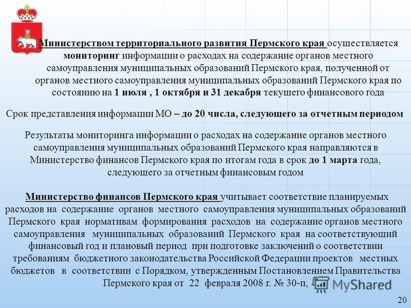 20 Результаты мониторинга информации о расходах на содержание органов местного самоуправления муниципальных образований Пермского края направляются в Министерство финансов Пермского края по итогам года в срок до 1 марта года, следующего за отчетным ф