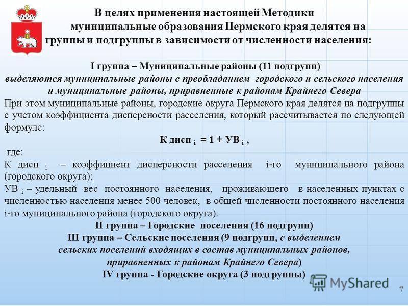 7 В целях применения настоящей Методики муниципальные образования Пермского края делятся на группы и подгруппы в зависимости от численности населения: I группа – Муниципальные районы (11 подгрупп) выделяются муниципальные районы с преобладанием город
