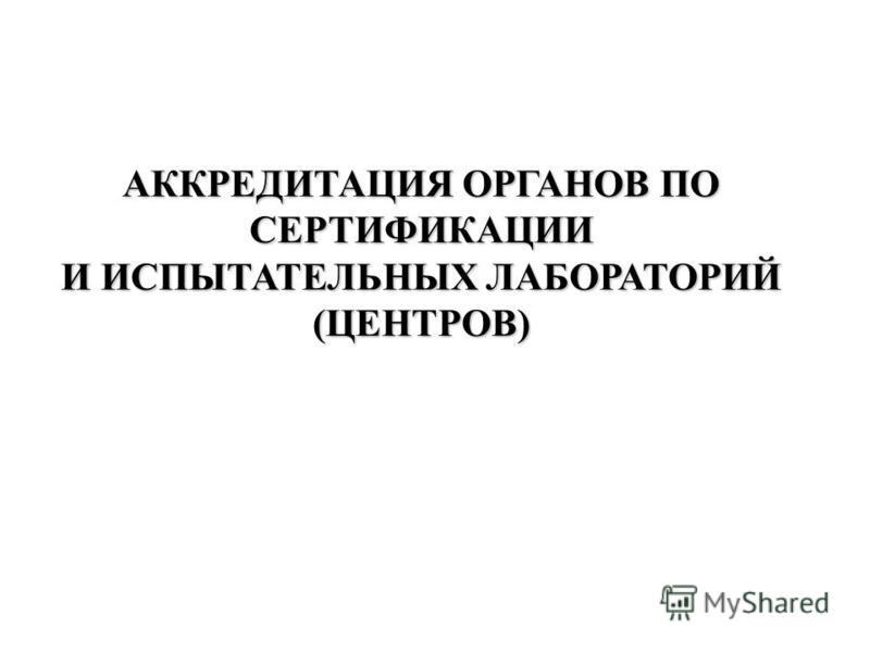 АККРЕДИТАЦИЯ ОРГАНОВ ПО СЕРТИФИКАЦИИ И ИСПЫТАТЕЛЬНЫХ ЛАБОРАТОРИЙ (ЦЕНТРОВ)