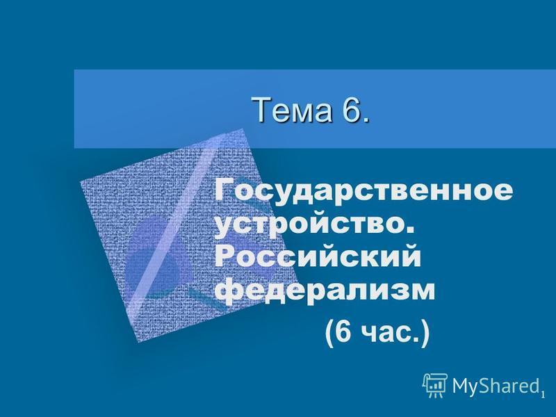 1 Тема 6. Государственное устройство. Российский федерализм (6 час.)