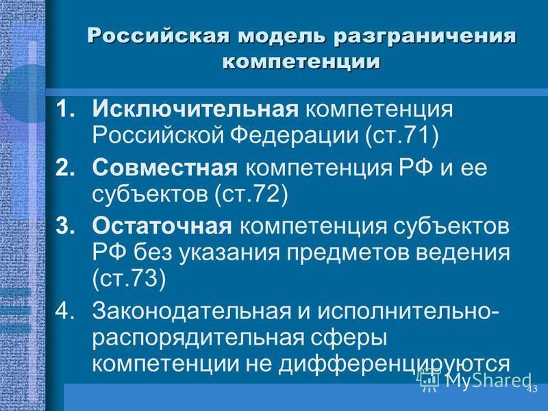 43 Российская модель разграничения компетенции 1. Исключительная компетенция Российской Федерации (ст.71) 2. Совместная компетенция РФ и ее субъектов (ст.72) 3. Остаточная компетенция субъектов РФ без указания предметов ведения (ст.73) 4. Законодател