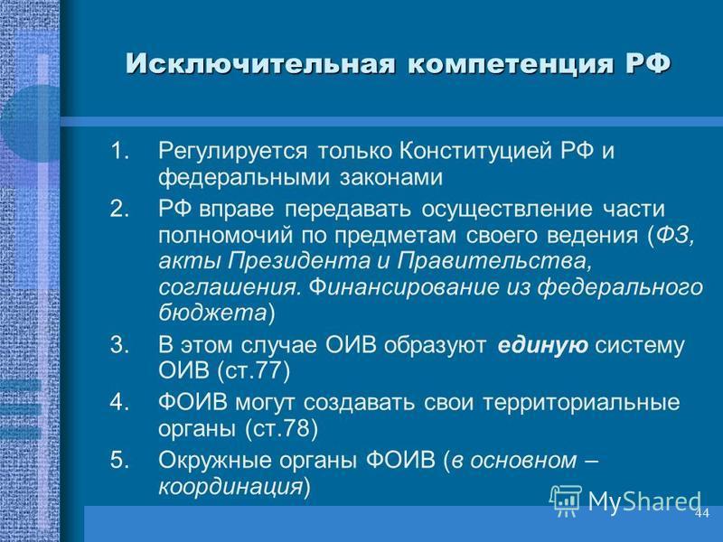 44 Исключительная компетенция РФ 1. Регулируется только Конституцией РФ и федеральными законами 2. РФ вправе передавать осуществление части полномочий по предметам своего ведения (ФЗ, акты Президента и Правительства, соглашения. Финансирование из фед