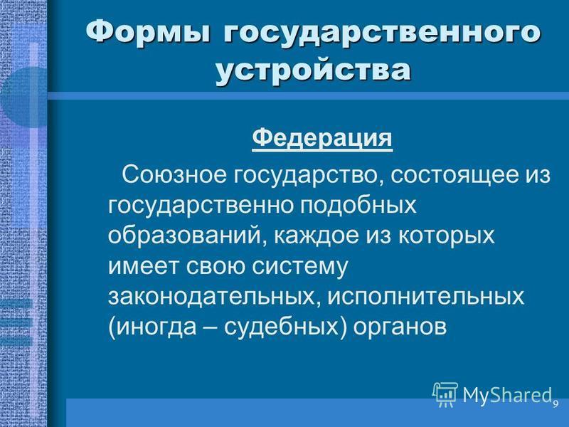 9 Формы государственного устройства Федерация Союзное государство, состоящее из государственно подобных образований, каждое из которых имеет свою систему законодательных, исполнительных (иногда – судебных) органов