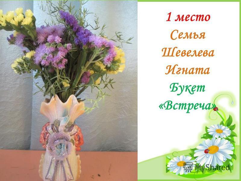 FokinaLida.75@mail.ru 1 место Семья Шевелева Игната Букет «Встреча»
