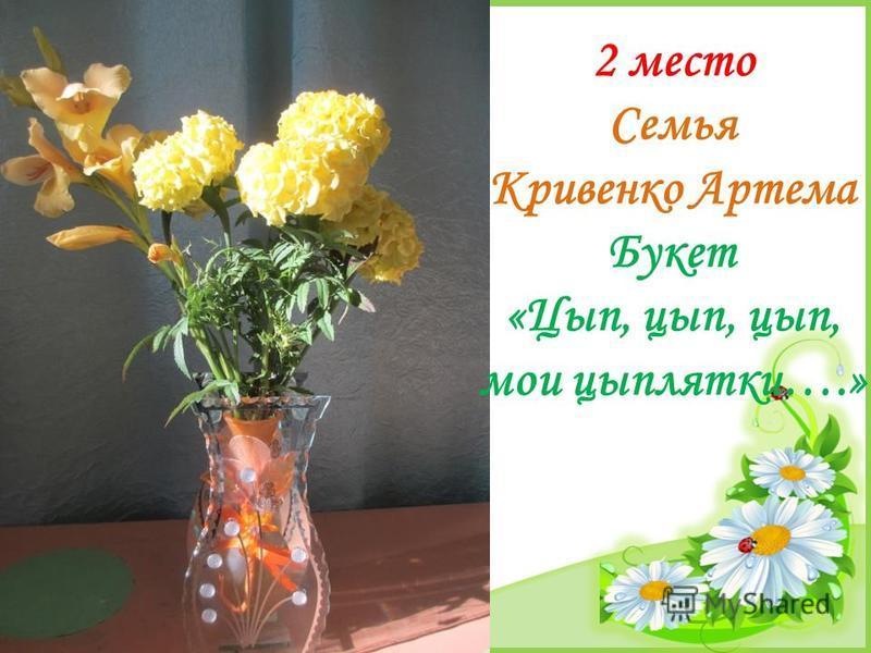 FokinaLida.75@mail.ru 2 место Семья Кривенко Артема Букет «Цып, цып, цып, мои цыплятки….»