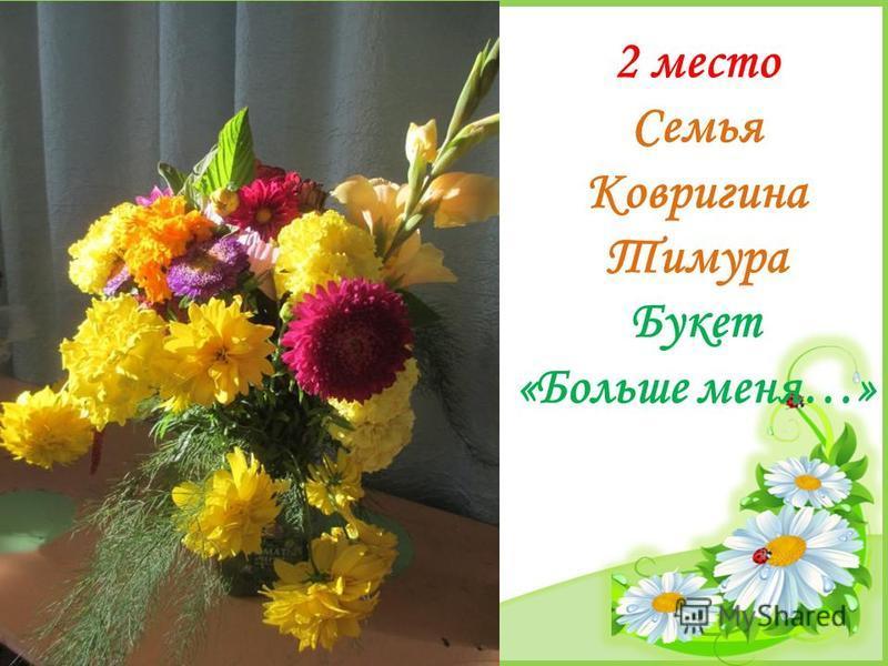 FokinaLida.75@mail.ru 2 место Семья Ковригина Тимура Букет «Больше меня…»