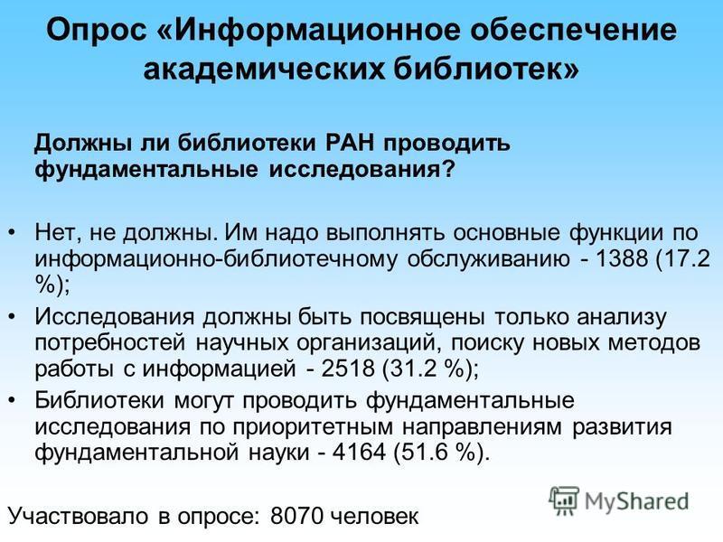 Опрос «Информационное обеспечение академических библиотек» Должны ли библиотеки РАН проводить фундаментальные исследования? Нет, не должны. Им надо выполнять основные функции по информационно-библиотечному обслуживанию - 1388 (17.2 %); Исследования д