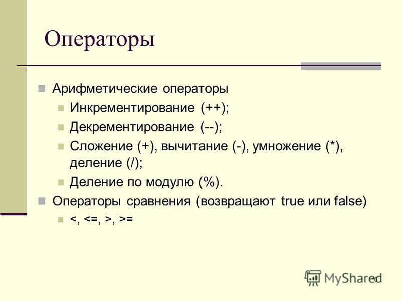 10 Операторы Арифметические операторы Инкрементирование (++); Декрементирование (--); Сложение (+), вычитание (-), умножение (*), деление (/); Деление по модулю (%). Операторы сравнения (возвращают true или false), >=