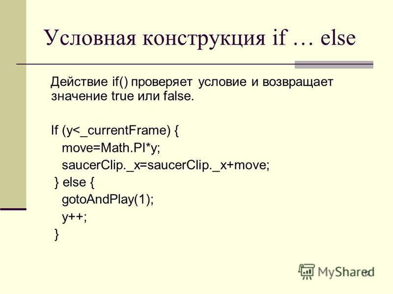 12 Условная конструкция if … else Действие if() проверяет условие и возвращает значение true или false. If (y<_currentFrame) { move=Math.PI*y; saucerClip._x=saucerClip._x+move; } else { gotoAndPlay(1); y++; }