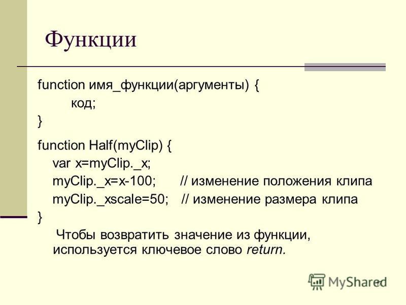 17 Функции function имя_функции(аргументы) { код; } function Half(myClip) { var x=myClip._x; myClip._x=x-100; // изменение положения клипа myClip._xscale=50; // изменение размера клипа } Чтобы возвратить значение из функции, используется ключевое сло