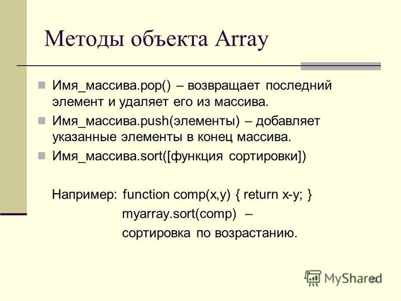 22 Методы объекта Array Имя_массива.pop() – возвращает последний элемент и удаляет его из массива. Имя_массива.push(элементы) – добавляет указанные элементы в конец массива. Имя_массива.sort([функция сортировки]) Например: function comp(x,y) { return