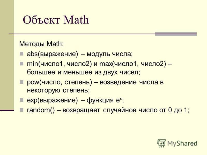23 Объект Math Методы Math: abs(выражение) – модуль числа; min(число 1, число 2) и max(число 1, число 2) – большее и меньшее из двух чисел; pow(число, степень) – возведение числа в некоторую степень; exp(выражение) – функция e x ; random() – возвраща
