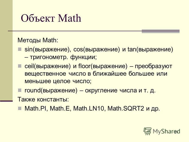 24 Объект Math Методы Math: sin(выражение), cos(выражение) и tan(выражение) – тригонометрия. функции; ceil(выражение) и floor(выражение) – преобразуют вещественное число в ближайшее большее или меньшее целое число; round(выражение) – округление числа