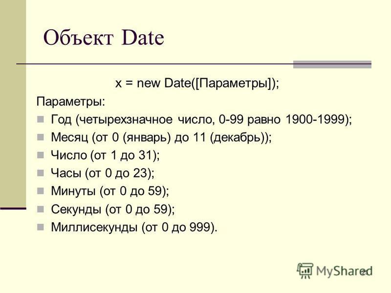 25 Объект Date x = new Date([Параметры]); Параметры: Год (четырехзначное число, 0-99 равно 1900-1999); Месяц (от 0 (январь) до 11 (декабрь)); Число (от 1 до 31); Часы (от 0 до 23); Минуты (от 0 до 59); Секунды (от 0 до 59); Миллисекунды (от 0 до 999)