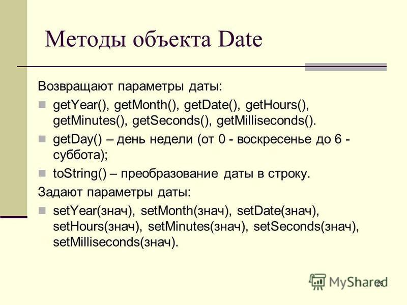 26 Методы объекта Date Возвращают параметры даты: getYear(), getMonth(), getDate(), getHours(), getMinutes(), getSeconds(), getMilliseconds(). getDay() – день недели (от 0 - воскресенье до 6 - суббота); toString() – преобразование даты в строку. Зада