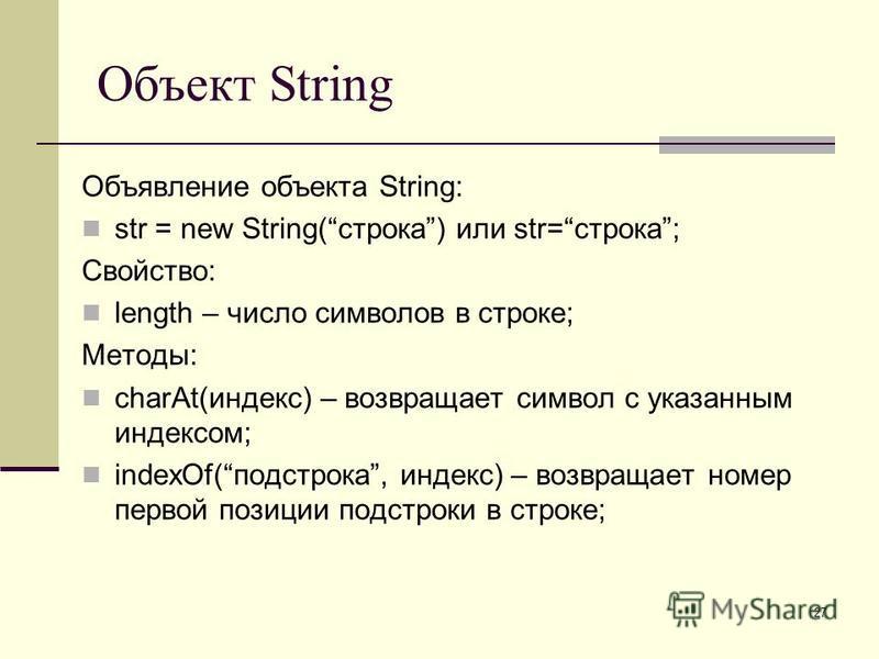 27 Объект String Объявление объекта String: str = new String(строка) или str=строка; Свойство: length – число символов в строке; Методы: charAt(индекс) – возвращает символ с указанным индексом; indexOf(подстрока, индекс) – возвращает номер первой поз