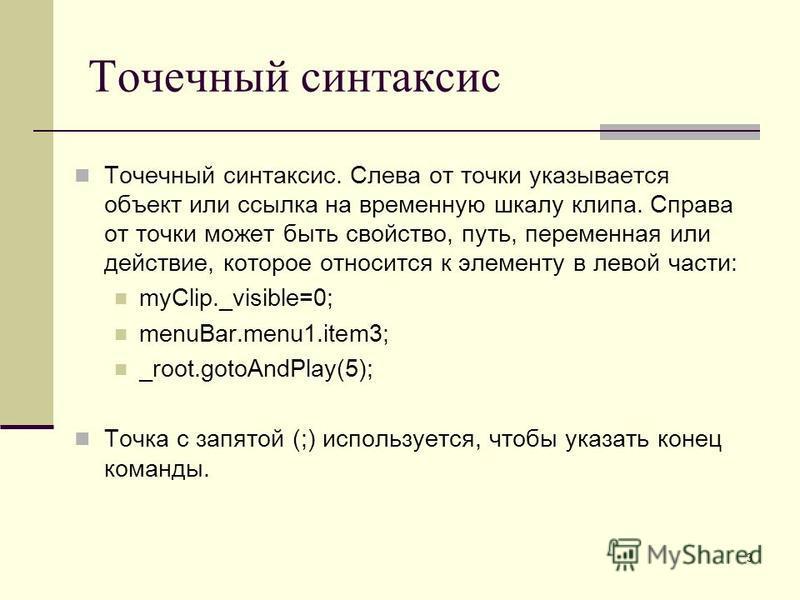 3 Точечный синтаксис Точечный синтаксис. Слева от точки указывается объект или ссылка на временную шкалу клипа. Справа от точки может быть свойство, путь, переменная или действие, которое относится к элементу в левой части: myClip._visible=0; menuBar