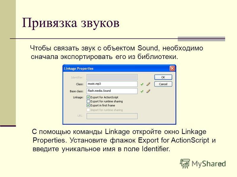 37 Привязка звуков Чтобы связать звук с объектом Sound, необходимо сначала экспортировать его из библиотеки. С помощью команды Linkage откройте окно Linkage Properties. Установите флажок Export for ActionScript и введите уникальное имя в поле Identif