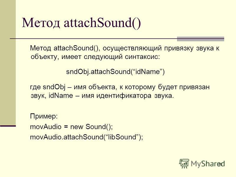 38 Метод attachSound() Метод attachSound(), осуществляющий привязку звука к объекту, имеет следующий синтаксис: sndObj.attachSound(idName) где sndObj – имя объекта, к которому будет привязан звук, idName – имя идентификатора звука. Пример: movAudio =