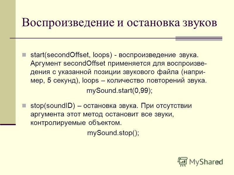 39 Воспроизведение и остановка звуков start(secondOffset, loops) - воспроизведение звука. Аргумент secondOffset применяется для воспроизве- дения с указанной позиции звукового файла (напри- мер, 5 секунд), loops – количество повторений звука. mySound
