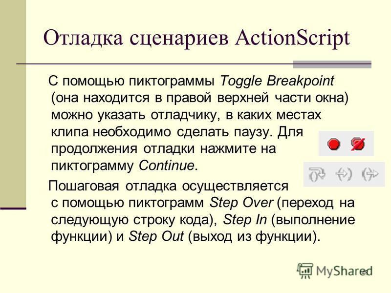 49 Отладка сценариев ActionScript С помощью пиктограммы Toggle Breakpoint (она находится в правой верхней части окна) можно указать отладчику, в каких местах клипа необходимо сделать паузу. Для продолжения отладки нажмите на пиктограмму Continue. Пош