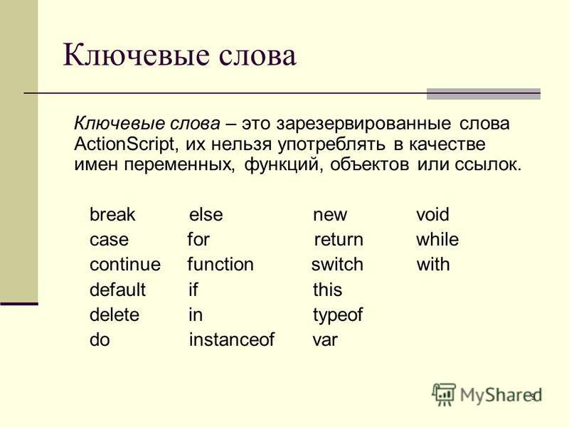 9 Ключевые слова Ключевые слова – это зарезервированные слова ActionScript, их нельзя употреблять в качестве имен переменных, функций, объектов или ссылок. break else new void case for return while continue function switch with default if this delete