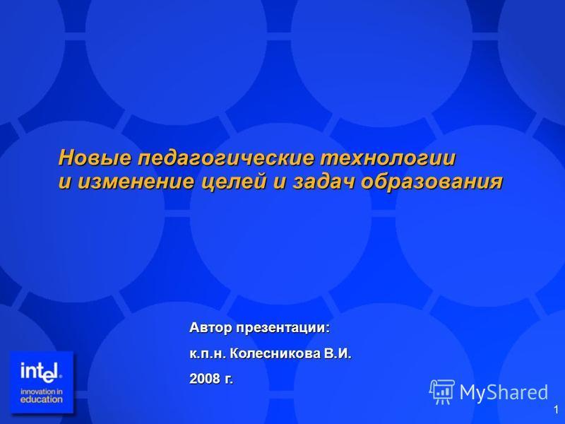 1 Новые педагогические технологии и изменение целей и задач образования Автор презентации: к.п.н. Колесникова В.И. 2008 г.