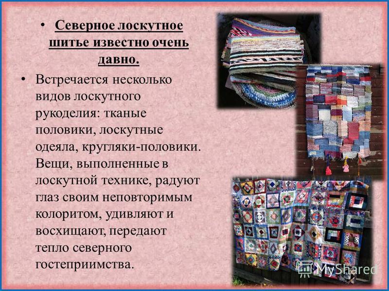 Северное лоскутное шитье известно очень давно. Встречается несколько видов лоскутного рукоделия: тканые половики, лоскутные одеяла, кругляки-половики. Вещи, выполненные в лоскутной технике, радуют глаз своим неповторимым колоритом, удивляют и восхища