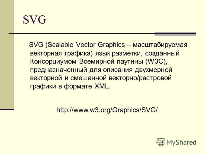39 SVG SVG (Scalable Vector Graphics – масштабируемая векторная графика) язык разметки, созданный Консорциумом Всемирной паутины (W3C), предназначенный для описания двухмерной векторной и смешанной векторно/растровой графики в формате XML. http://www
