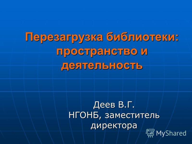 Перезагрузка библиотеки: пространство и деятельность Деев В.Г. НГОНБ, заместитель директора