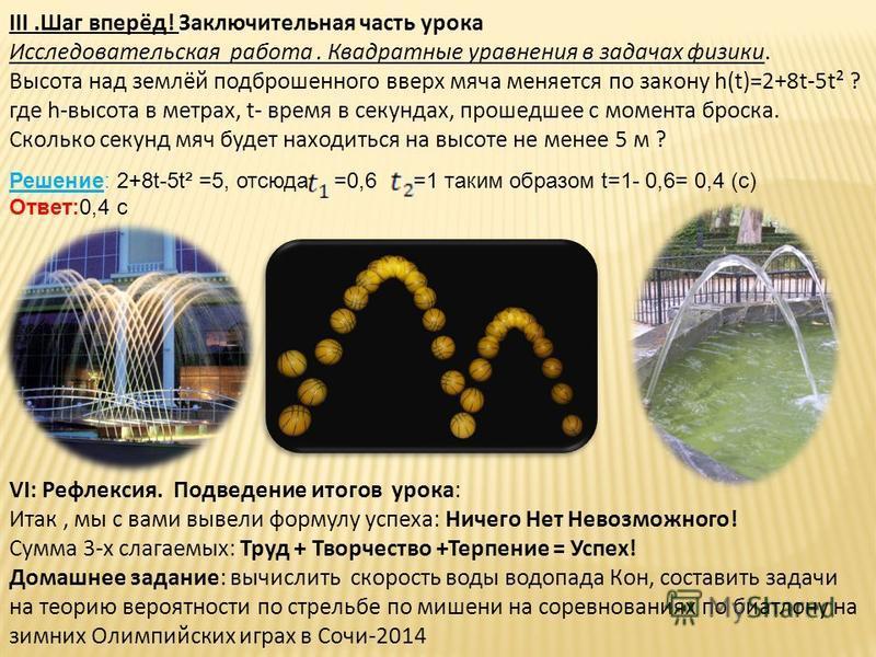 III.Шаг вперёд! Заключительная часть урока Исследовательская работа. Квадратные уравнения в задачах физики. Высота над землёй подброшенного вверх мяча меняется по закону h(t)=2+8t-5t² ? где h-высота в метрах, t- время в секундах, прошедшее с момента