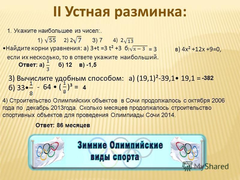II Устная разминка: 1. Укажите наибольшее из чисел:. 1) 2) 2 3) 7 4) 2 Найдите корни уравнения: а) 3+t =3 t² +3 б ) = 3 в) 4 х² +12 х +9=0, если их несколько, то в ответе укажите наибольший. Ответ:а)б) 12 в) -1,5 3) Вычислите удобным способом: а) (19