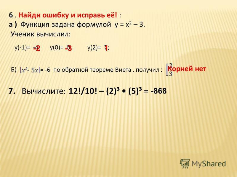 6. Найди ошибку и исправь её! : а ) Функция задана формулой у = х 2 – 3. Ученик вычислил: = -6 по обратной теореме Виета, получил : у(2)=у(0)=у(-1)= Б) -4.0;7; -2-31 Корней нет 7. Вычислите: 12!/10! – (2)³ (5)³ = -868