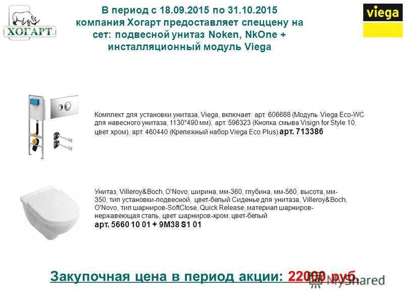 В период с 18.09.2015 по 31.10.2015 компания Хогарт предоставляет спеццену на сет: подвесной унитаз Noken, NkOne + инсталляционный модуль Viega Комплект для установки унитаза, Viega, включает: арт. 606688 (Модуль Viega Eco-WC для навесного унитаза, 1