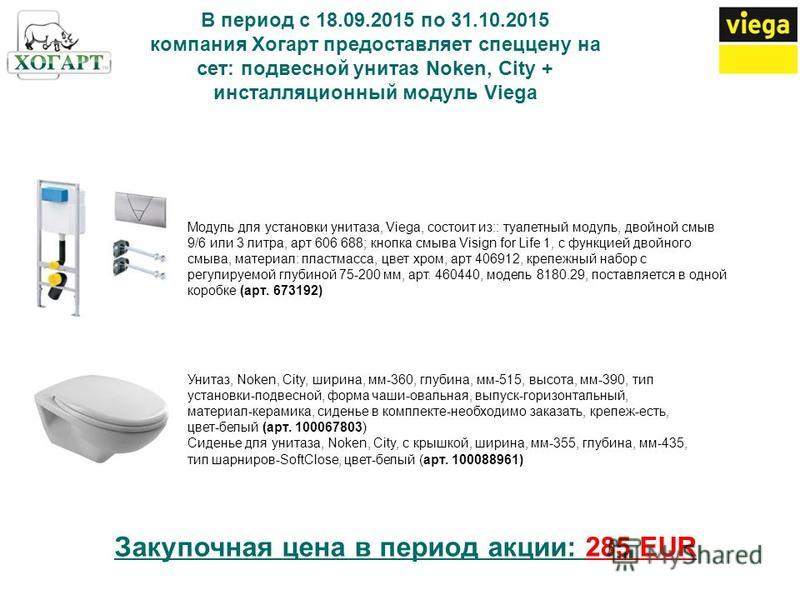 В период с 18.09.2015 по 31.10.2015 компания Хогарт предоставляет спеццену на сет: подвесной унитаз Noken, City + инсталляционный модуль Viega Модуль для установки унитаза, Viega, состоит из:: туалетный модуль, двойной смыв 9/6 или 3 литра, арт 606 6
