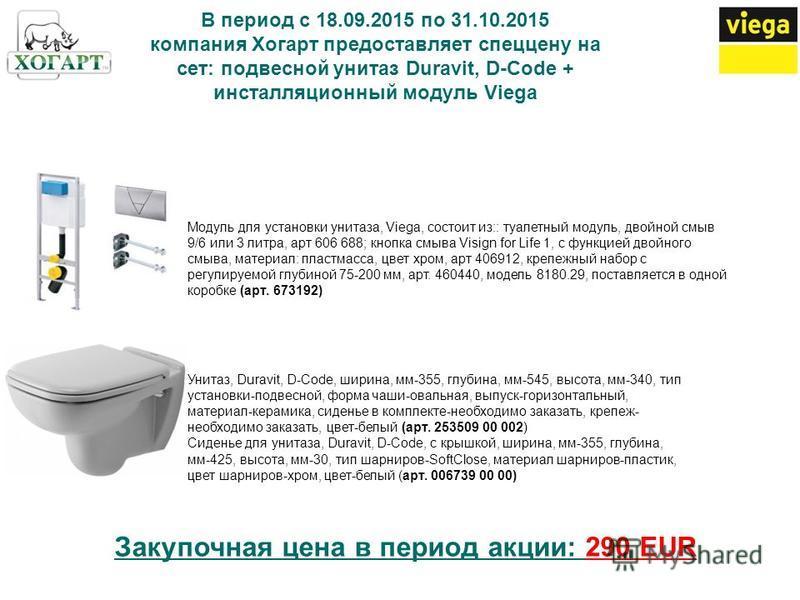 В период с 18.09.2015 по 31.10.2015 компания Хогарт предоставляет спеццену на сет: подвесной унитаз Duravit, D-Code + инсталляционный модуль Viega Модуль для установки унитаза, Viega, состоит из:: туалетный модуль, двойной смыв 9/6 или 3 литра, арт 6