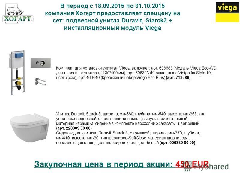 В период с 18.09.2015 по 31.10.2015 компания Хогарт предоставляет спеццену на сет: подвесной унитаз Duravit, Starck3 + инсталляционный модуль Viega Комплект для установки унитаза, Viega, включает: арт. 606688 (Модуль Viega Eco-WC для навесного унитаз