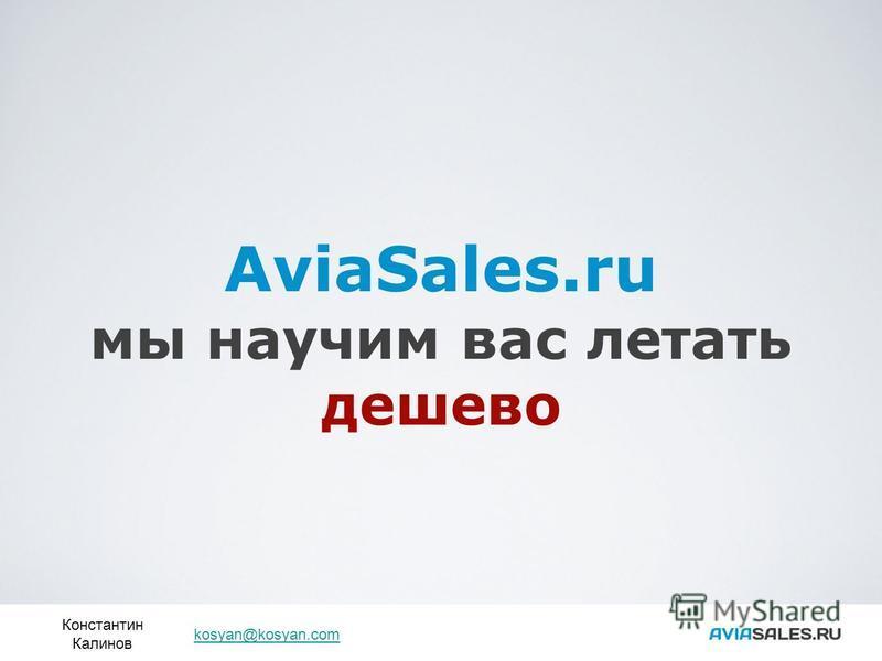 AviaSales.ru мы научим вас летать дешево Константин Калинов kosyan@kosyan.com