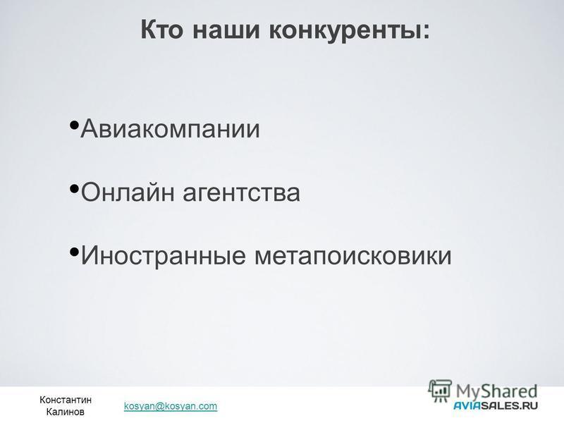 Кто наши конкуренты: Константин Калинов kosyan@kosyan.com Авиакомпании Онлайн агентства Иностранные мета поисковики