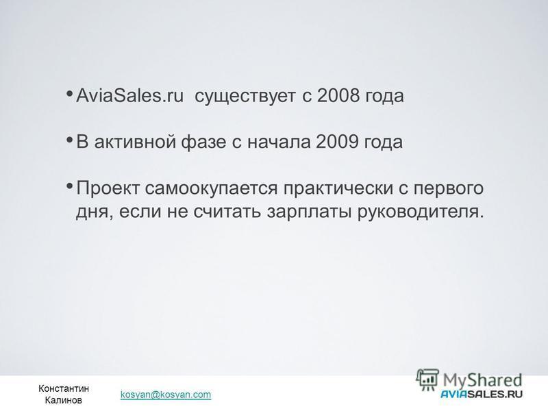 Константин Калинов kosyan@kosyan.com AviaSales.ru существует с 2008 года В активной фазе с начала 2009 года Проект самоокупается практически с первого дня, если не считать зарплаты руководителя.