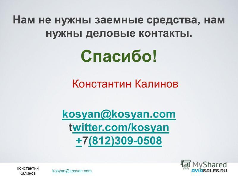 Нам не нужны заемные средства, нам нужны деловые контакты. Спасибо! Константин Калинов kosyan@kosyan.com twitter.com/kosyanwitter.com/kosyan ++7(812)309-0508(812)309-0508 Константин Калинов