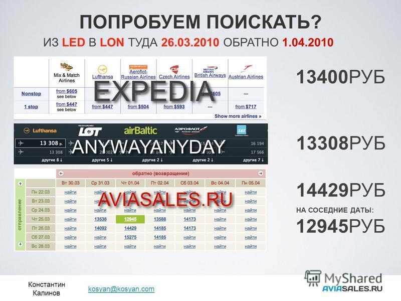 ПОПРОБУЕМ ПОИСКАТЬ? Константин Калинов kosyan@kosyan.com ИЗ LED В LON ТУДА 26.03.2010 ОБРАТНО 1.04.2010 EXPEDIA 13400РУБ ANYWAYANYDAY 13308РУБ AVIASALES.RU 14429РУБ 12945РУБ НА СОСЕДНИЕ ДАТЫ: