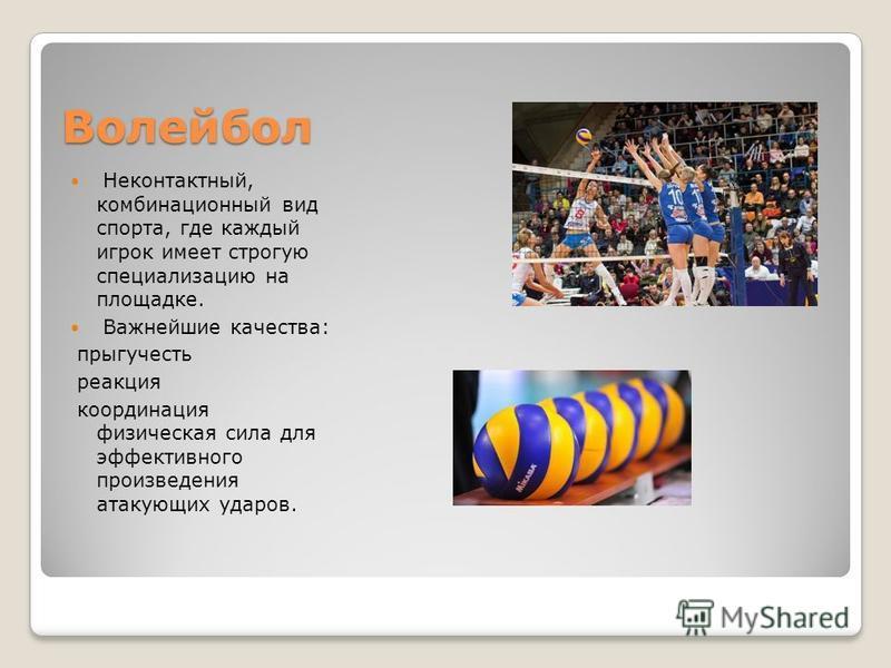 Волейбол Неконтактный, комбинационный вид спорта, где каждый игрок имеет строгую специализацию на площадке. Важнейшие качества: прыгучесть реакция координация физическая сила для эффективного произведения атакующих ударов.